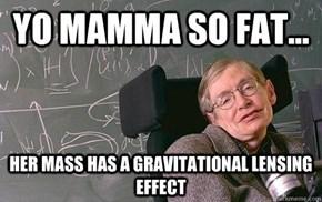 Yo Mamma Is So Fat, Her Schwarzschild Radius Exceeds Her Own!