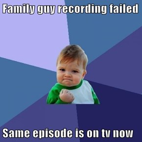 Family guy recording failed  Same episode is on tv now