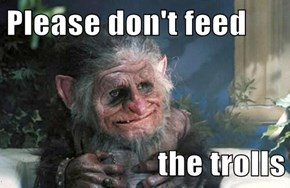 Please don't feed  the trolls
