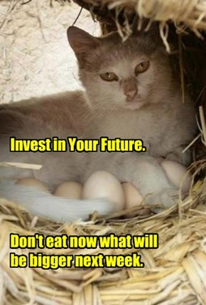 Invest in Your Future.     Don't eat now what will  be bigger next week.