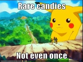 Rare candies  Not even once