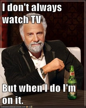 I don't always watch TV  But when I do I'm on it.