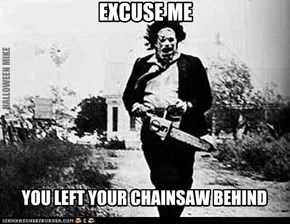 Excuse me! You left your chainsaw behind!