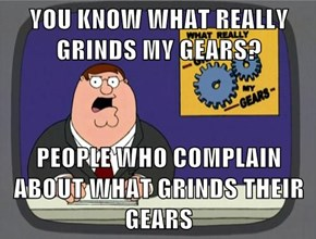 YOU KNOW WHAT REALLY GRINDS MY GEARS?  PEOPLE WHO COMPLAIN ABOUT WHAT GRINDS THEIR GEARS