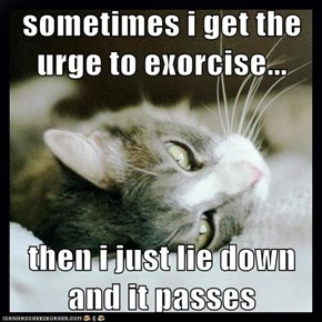 sometimes i get the urge to exorcise...  then i just lie down and it passes