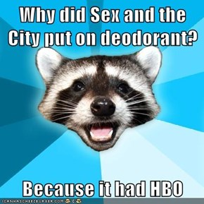 Why did Sex and the City put on deodorant?  Because it had HBO