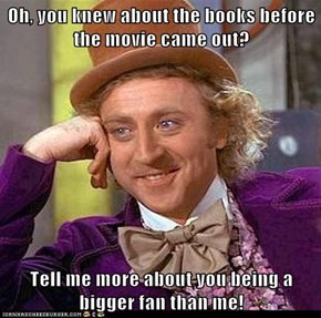 Oh, you knew about the books before the movie came out?  Tell me more about you being a bigger fan than me!