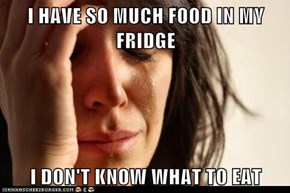 I HAVE SO MUCH FOOD IN MY FRIDGE  I DON'T KNOW WHAT TO EAT