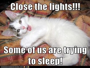 Close the lights!!!  Some of us are trying to sleep!