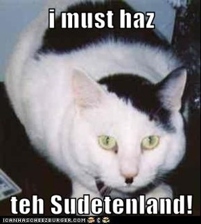 i must haz  teh Sudetenland!