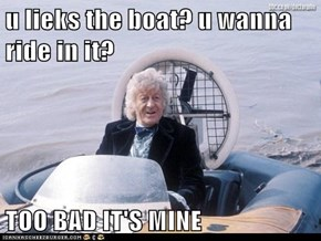u lieks the boat? u wanna ride in it?  TOO BAD IT'S MINE