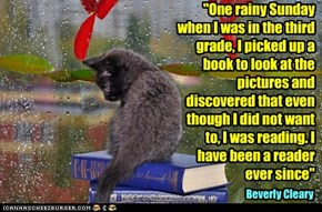 """""""One rainy Sunday when I was in the third grade, I picked up a book to look at the pictures and discovered that even though I did not want to, I was reading. I have been a reader ever since"""""""