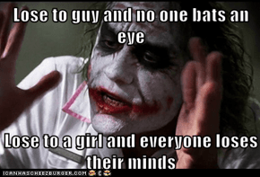 Lose to guy and no one bats an eye  Lose to a girl and everyone loses their minds