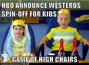 HBO ANNOUNCE WESTEROS SPIN-OFF FOR KIDS  GAME OF HIGH CHAIRS