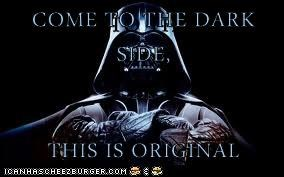 COME TO THE DARK SIDE,  THIS IS ORIGINAL