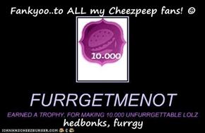 Fankyoo..to ALL my Cheezpeep fans! ☺  hedbonks, furrgy