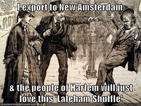 I export to New Amsterdam,   & the people of Harlem will just love this 'Laleham Shuffle'