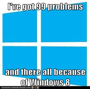 I've got 99 problems  and there all because of Windows 8