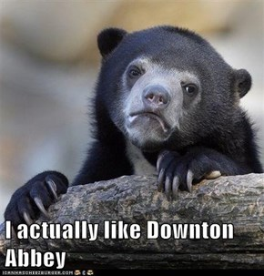 I actually like Downton Abbey