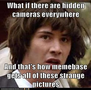 What if there are hidden cameras everywhere   And that's how memebase gets all of these strange pictures