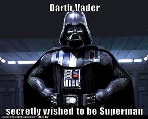 Darth Vader  secretly wished to be Superman