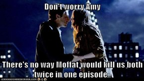 Don't worry Amy  There's no way Moffat would kill us both twice in one episode..