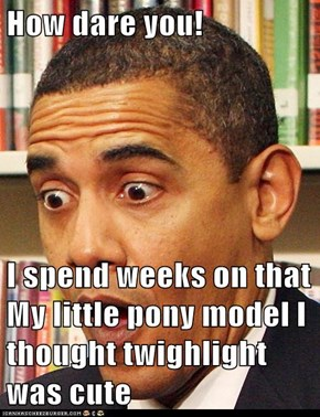 How dare you!  I spend weeks on that My little pony model I thought twighlight was cute