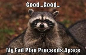 Good...Good...  My Evil Plan Proceeds Apace