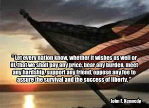 """ Let every nation know, whether it wishes us well or ill, that we shall pay any price, bear any burden, meet any hardship, support any friend, oppose any foe to assure the survival and the success of liberty. """