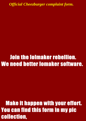 Join the lolmaker rebellion.           We need better lomaker software.     Make it happen with your effort.    You can find this form in my pic collection,
