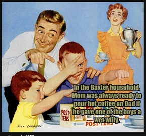 In the Baxter household, Mom was always ready to pour hot coffee on Dad if he gave one of the boys a wet willy.