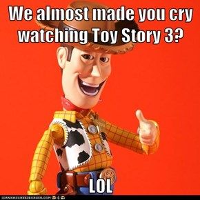 We almost made you cry watching Toy Story 3?  LOL