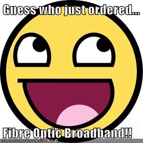 Guess who just ordered...  Fibre Optic Broadband!!