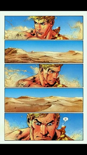 Aquaman doesn't like deserts