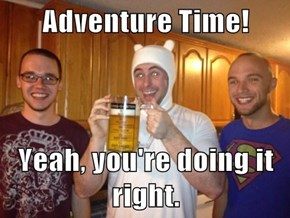 Adventure Time!  Yeah, you're doing it right.