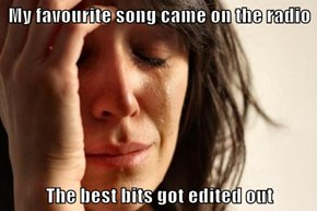 My favourite song came on the radio  The best bits got edited out
