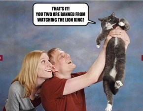 THAT'S IT! YOU TWO ARE BANNED FROM WATCHING THE LION KING!