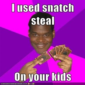 I used snatch steal  On your kids