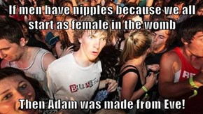 If men have nipples because we all start as female in the womb  Then Adam was made from Eve!