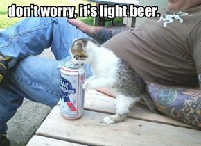don't worry, it's light beer.