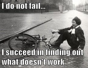 I do not fail...  I succeed in finding out what doesn't work