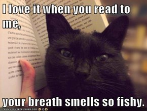 I love it when you read to me,  your breath smells so fishy.
