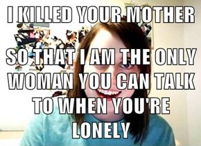 I KILLED YOUR MOTHER  SO THAT I AM THE ONLY WOMAN YOU CAN TALK TO WHEN YOU'RE LONELY