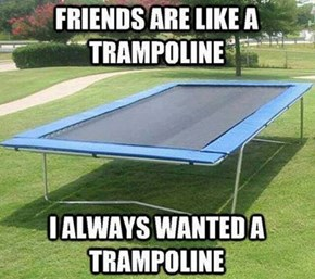 Coincidentally, Friends are ALSO a Death Trap