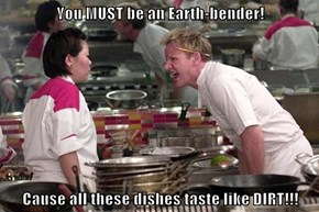 You MUST be an Earth-bender!  Cause all these dishes taste like DIRT!!!