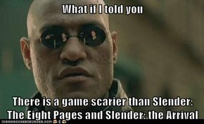 What if I told you  There is a game scarier than Slender: The Eight Pages and Slender: the Arrival