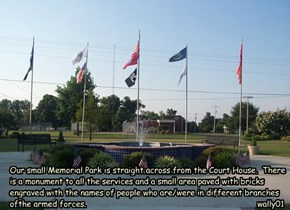 Our small Memorial Park is straight across from the Court House.  There is a monument to all the services and a small area paved with bricks engraved with the names of people who are/were in different branches ofthe armed forces.