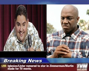 Breaking News - Iglesias/Lister rumored to star in Zimmerman/Martin made for TV movie.