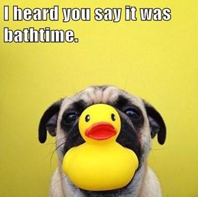 I heard you say it was bathtime.