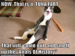 "NOW, That is a  TUNA FART  That will  come out  and smell up the ""Anals Of History"""